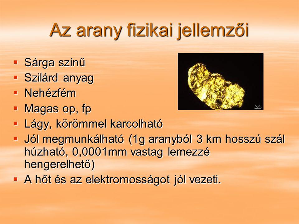 Az arany fizikai jellemzői  Sárga színű  Szilárd anyag  Nehézfém  Magas op, fp  Lágy, körömmel karcolható  Jól megmunkálható (1g aranyból 3 km h