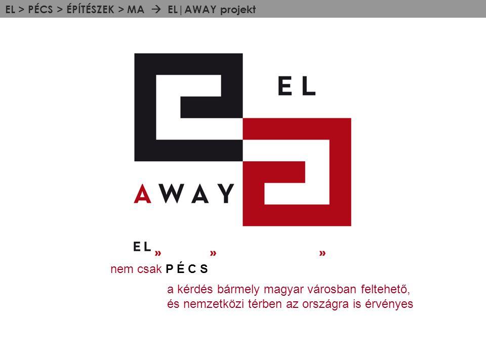 EL > PÉCS > ÉPÍTÉSZEK > MA  EL|AWAY projekt nem csak P É C S a kérdés bármely magyar városban feltehető, és nemzetközi térben az országra is érvényes