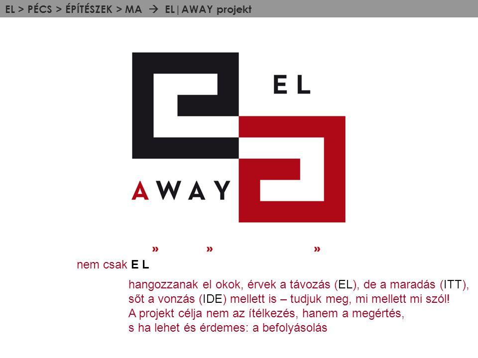 EL > PÉCS > ÉPÍTÉSZEK > MA  EL|AWAY projekt nem csak E L hangozzanak el okok, érvek a távozás (EL), de a maradás (ITT), sőt a vonzás (IDE) mellett is – tudjuk meg, mi mellett mi szól.