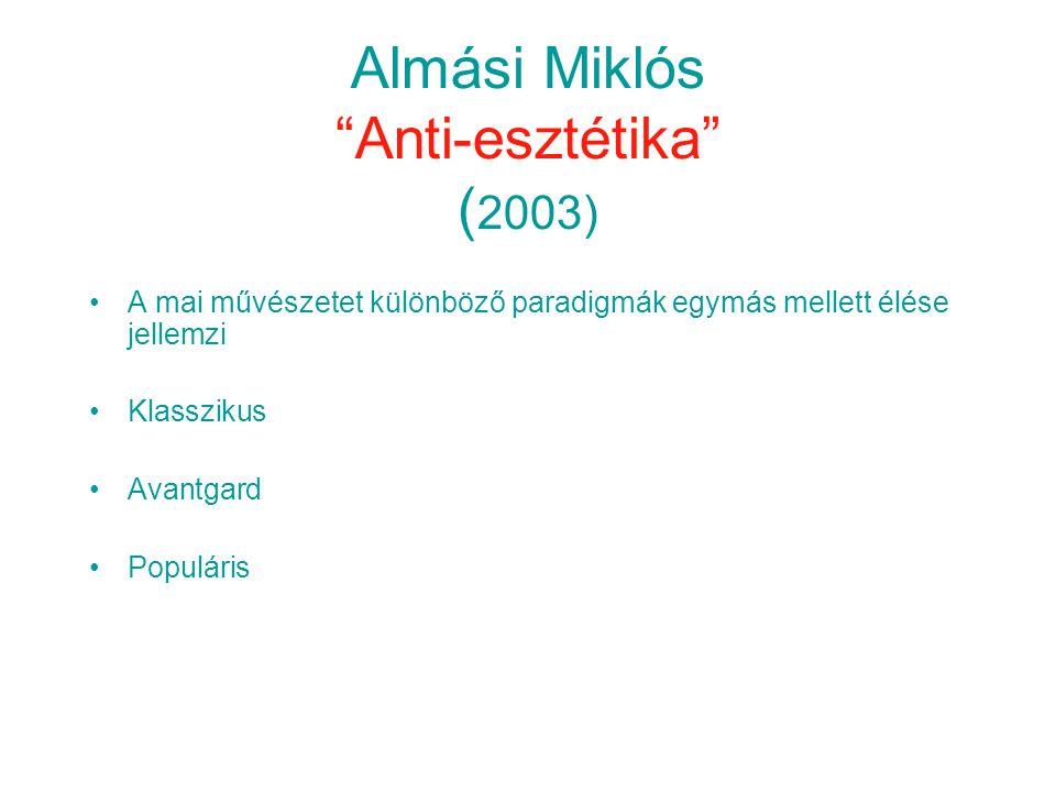 Almási Miklós Anti-esztétika ( 2003) •A mai művészetet különböző paradigmák egymás mellett élése jellemzi •Klasszikus •Avantgard •Populáris