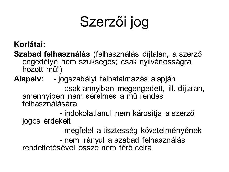 Szerzői jog Korlátai: Szabad felhasználás (felhasználás díjtalan, a szerző engedélye nem szükséges; csak nyilvánosságra hozott mű!) Alapelv: - jogszab
