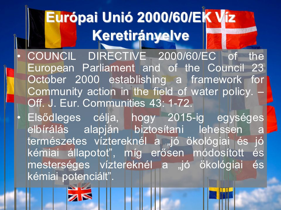 Európai Unió 2000/60/EK Víz Keretirányelve •COUNCIL DIRECTIVE 2000/60/EC of the European Parliament and of the Council 23 October 2000 establishing a framework for Community action in the field of water policy.