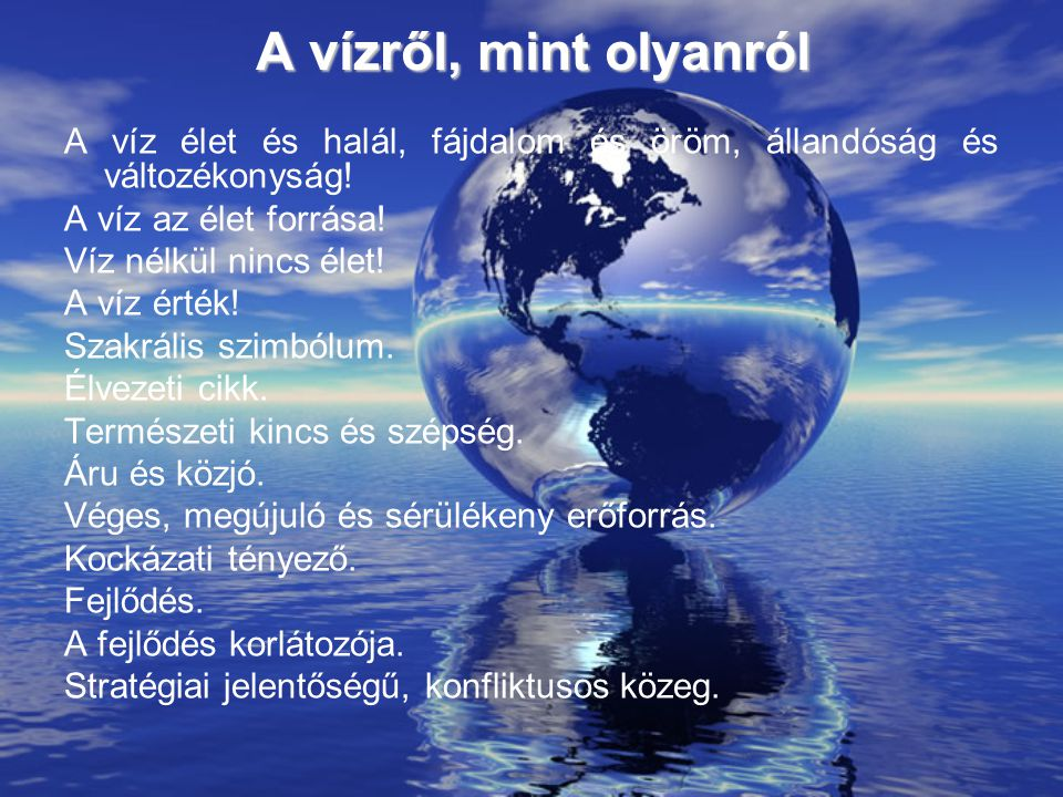 A vízről, mint olyanról A víz élet és halál, fájdalom és öröm, állandóság és változékonyság! A víz az élet forrása! Víz nélkül nincs élet! A víz érték