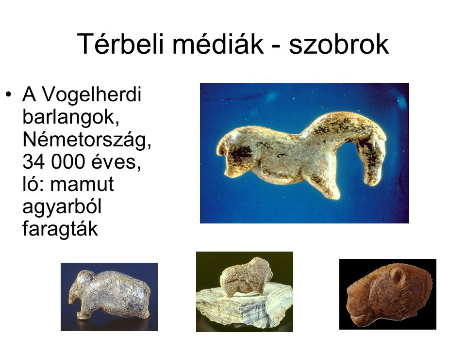 Térbeli médiák - szobrok •A Vogelherdi barlangok, Németország, 34 000 éves, ló: mamut agyarból faragták