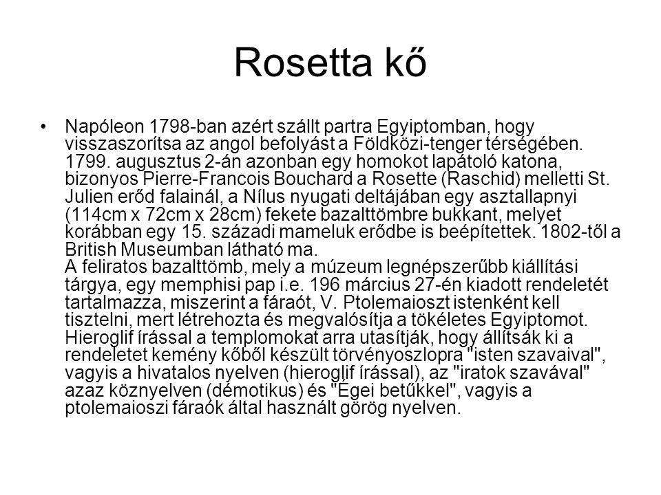 Rosetta kő •Napóleon 1798-ban azért szállt partra Egyiptomban, hogy visszaszorítsa az angol befolyást a Földközi-tenger térségében. 1799. augusztus 2-