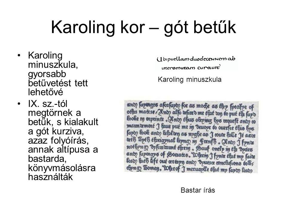 Karoling kor – gót betűk •Karoling minuszkula, gyorsabb betűvetést tett lehetővé •IX. sz.-tól megtörnek a betűk, s kialakult a gót kurziva, azaz folyó