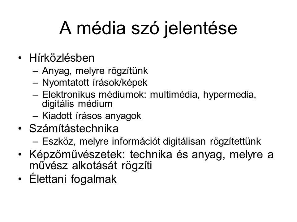 A média szó jelentése •Hírközlésben –Anyag, melyre rögzítünk –Nyomtatott írások/képek –Elektronikus médiumok: multimédia, hypermedia, digitális médium