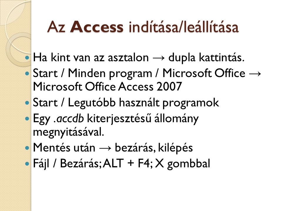 Az Access indítása/leállítása  Ha kint van az asztalon → dupla kattintás.  Start / Minden program / Microsoft Office → Microsoft Office Access 2007