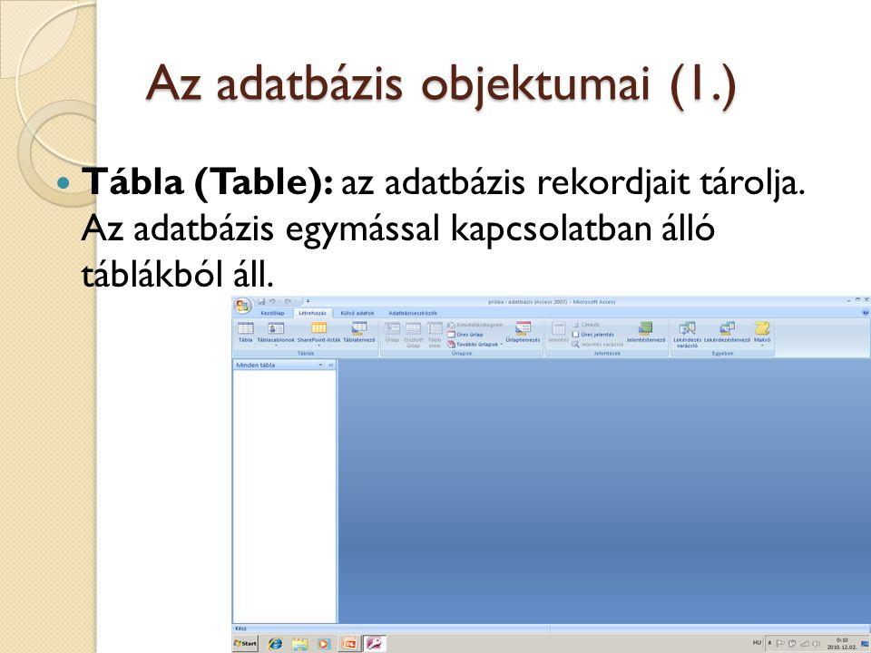 Az adatbázis objektumai (1.)  Tábla (Table): az adatbázis rekordjait tárolja. Az adatbázis egymással kapcsolatban álló táblákból áll.