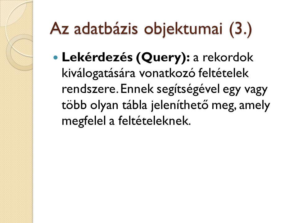 Az adatbázis objektumai (3.)  Lekérdezés (Query): a rekordok kiválogatására vonatkozó feltételek rendszere. Ennek segítségével egy vagy több olyan tá
