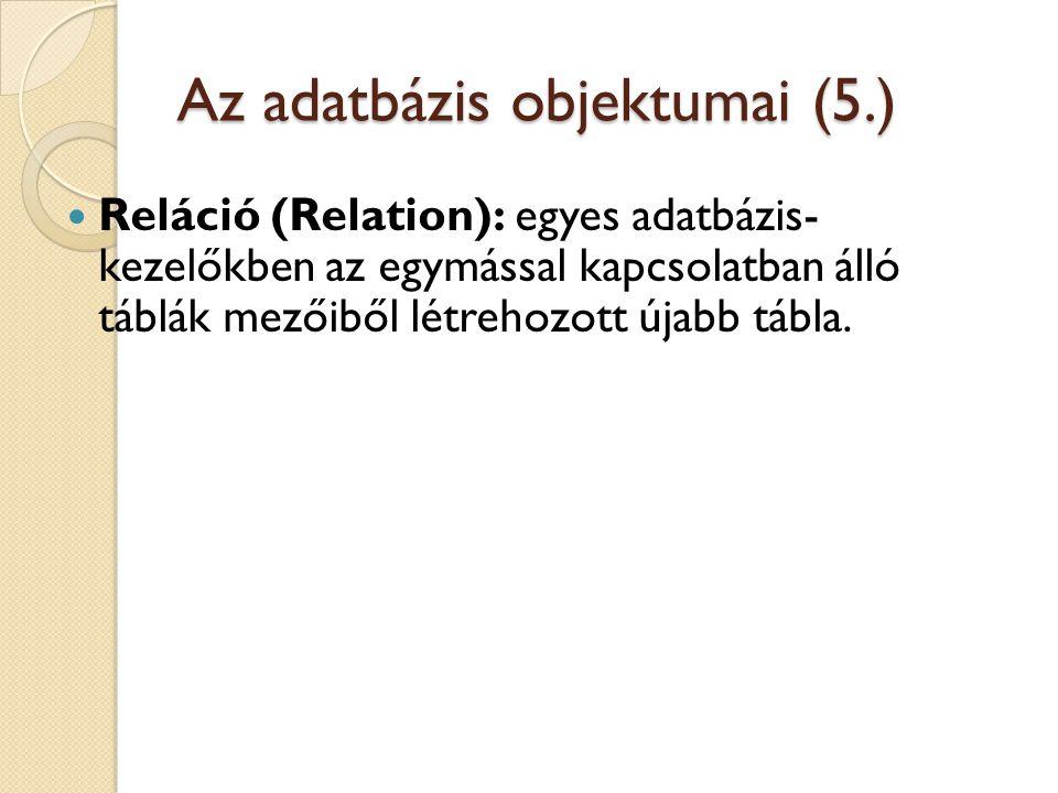Az adatbázis objektumai (5.)  Reláció (Relation): egyes adatbázis- kezelőkben az egymással kapcsolatban álló táblák mezőiből létrehozott újabb tábla.