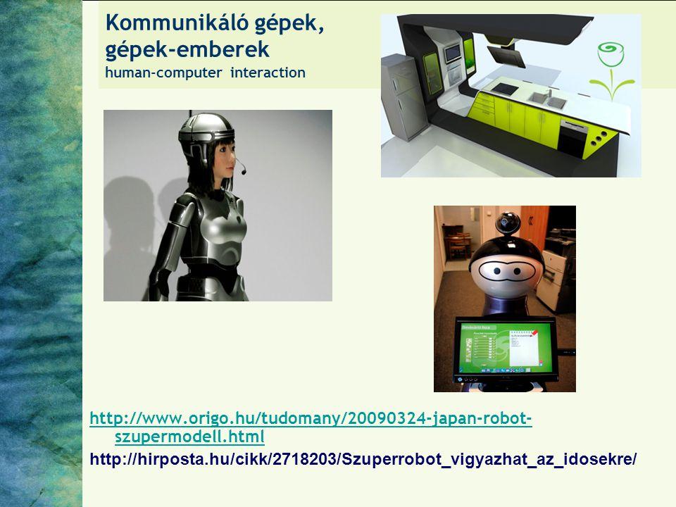 Kommunikáló gépek, gépek-emberek human-computer interaction http://www.origo.hu/tudomany/20090324-japan-robot- szupermodell.html http://hirposta.hu/ci