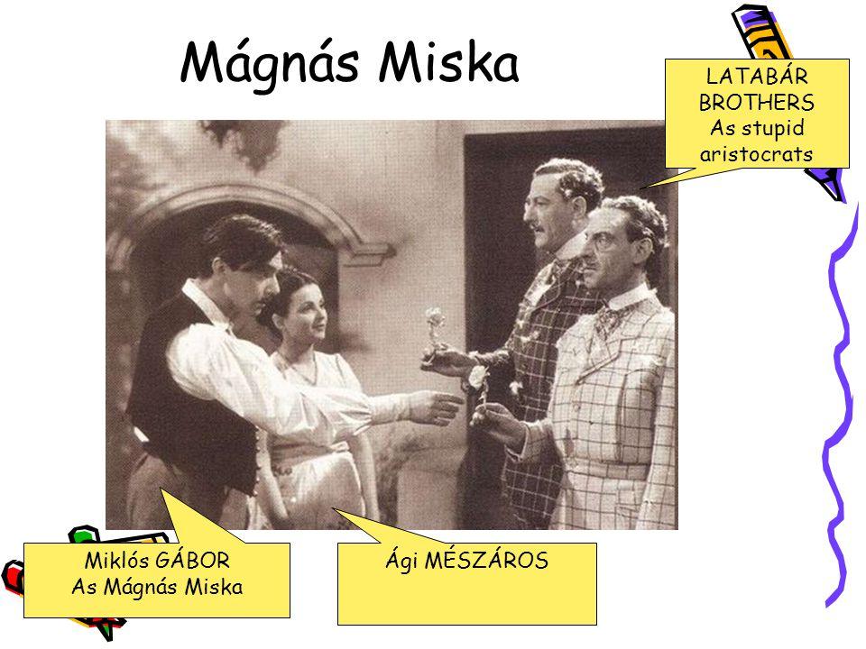Mágnás Miska LATABÁR BROTHERS As stupid aristocrats Miklós GÁBOR As Mágnás Miska Ági MÉSZÁROS