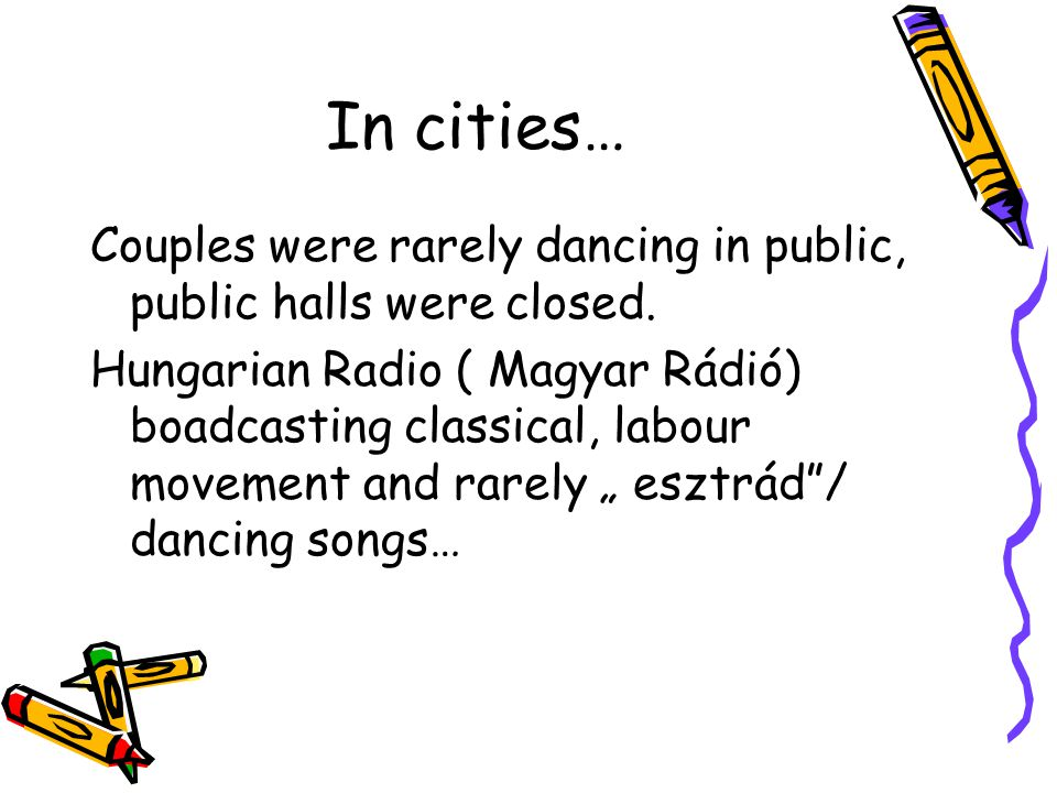 In cities… Couples were rarely dancing in public, public halls were closed. Hungarian Radio ( Magyar Rádió) boadcasting classical, labour movement and