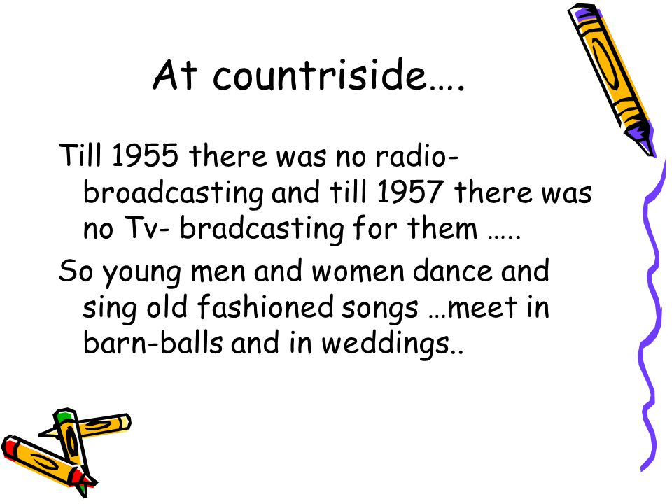 At countriside…. Till 1955 there was no radio- broadcasting and till 1957 there was no Tv- bradcasting for them ….. So young men and women dance and s