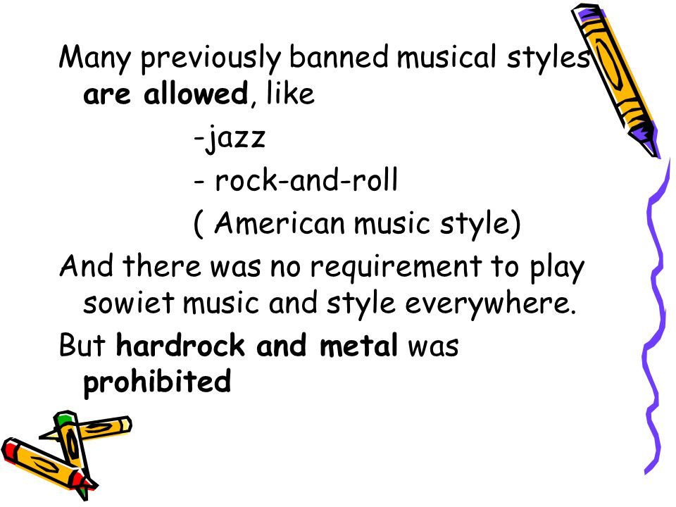 Many previously banned musical styles are allowed, like -jazz - rock-and-roll ( American music style) And there was no requirement to play sowiet musi