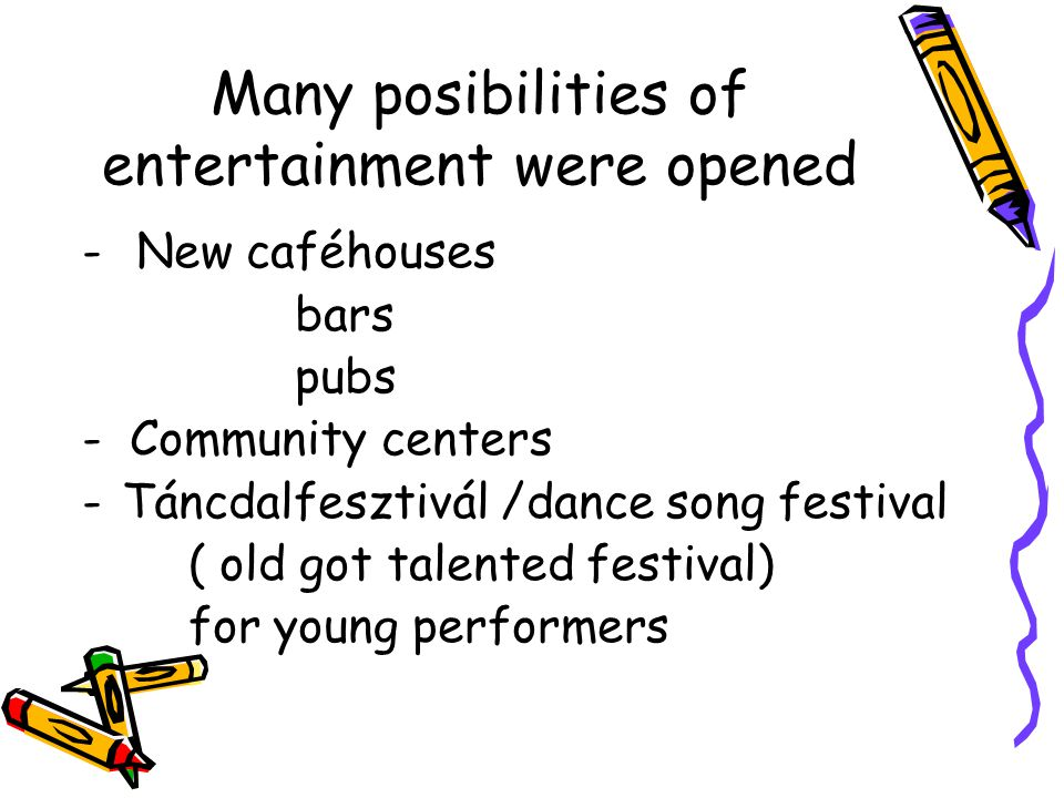 Many posibilities of entertainment were opened - New caféhouses bars pubs - Community centers -Táncdalfesztivál /dance song festival ( old got talente