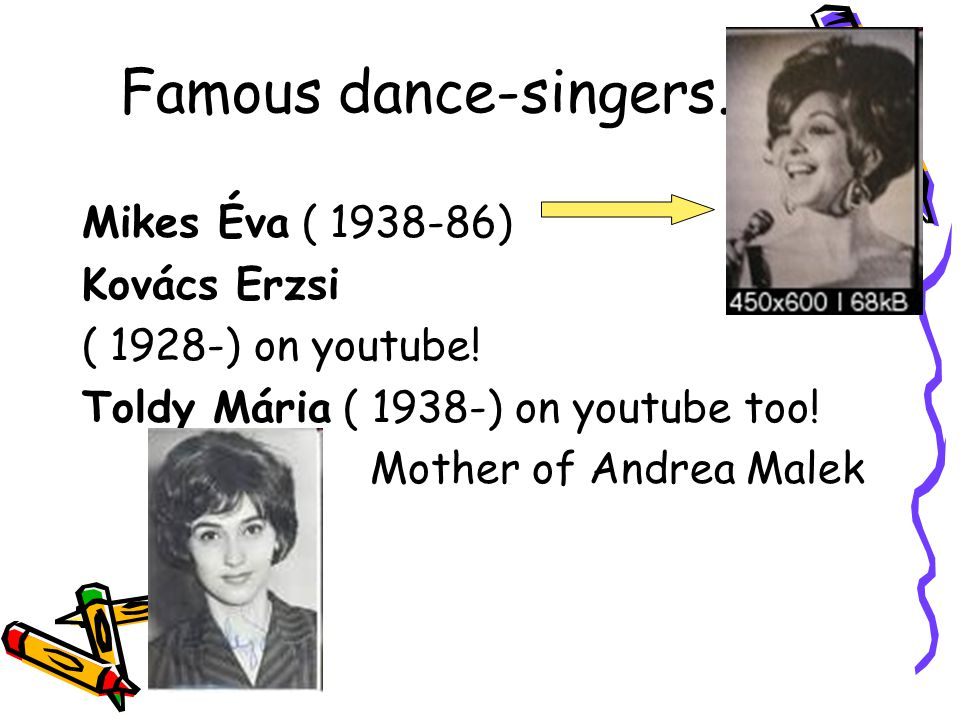 Famous dance-singers.. Mikes Éva ( 1938-86) Kovács Erzsi ( 1928-) on youtube! Toldy Mária ( 1938-) on youtube too! Mother of Andrea Malek