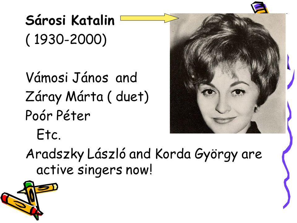 Sárosi Katalin ( 1930-2000) Vámosi János and Záray Márta ( duet) Poór Péter Etc. Aradszky László and Korda György are active singers now!