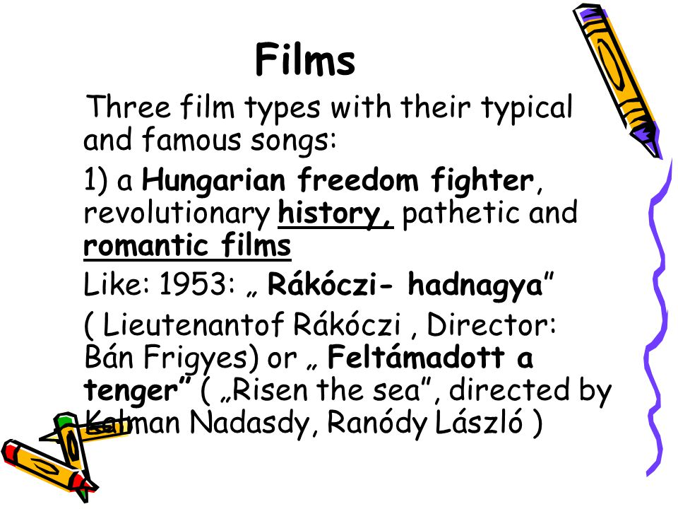 Films Three film types with their typical and famous songs: 1) a Hungarian freedom fighter, revolutionary history, pathetic and romantic films Like: 1