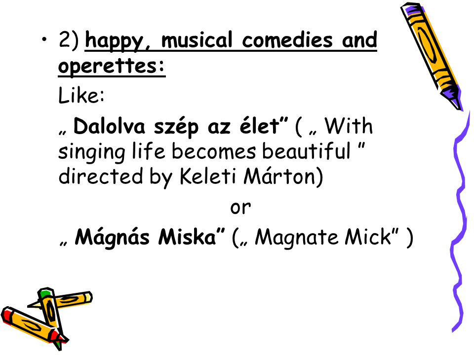 "•2) happy, musical comedies and operettes: Like: "" Dalolva szép az élet"" ( "" With singing life becomes beautiful "" directed by Keleti Márton) or "" Mág"