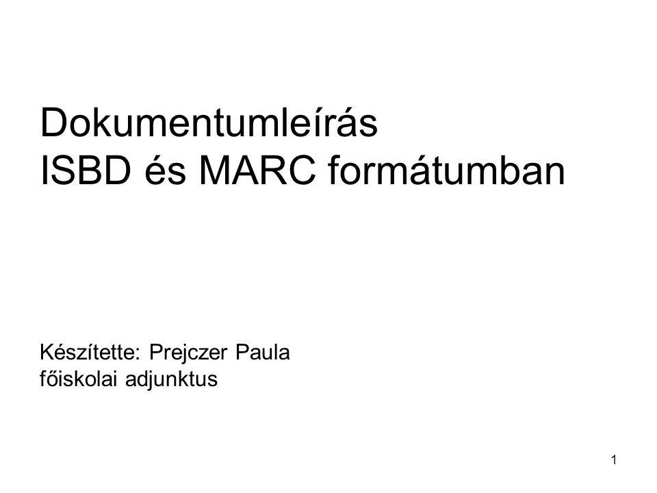 1 Dokumentumleírás ISBD és MARC formátumban Készítette: Prejczer Paula főiskolai adjunktus