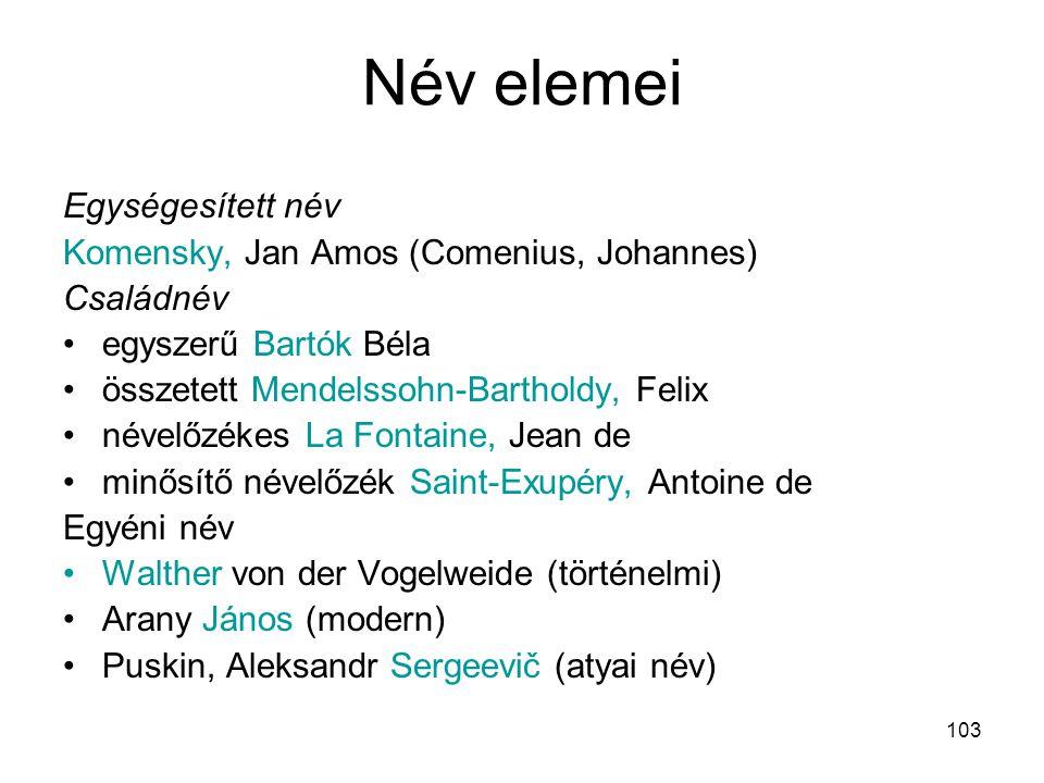 103 Név elemei Egységesített név Komensky, Jan Amos (Comenius, Johannes) Családnév •egyszerű Bartók Béla •összetett Mendelssohn-Bartholdy, Felix •néve