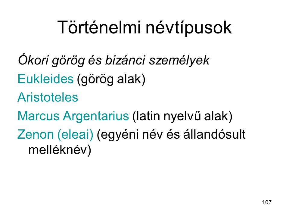 107 Történelmi névtípusok Ókori görög és bizánci személyek Eukleides (görög alak) Aristoteles Marcus Argentarius (latin nyelvű alak) Zenon (eleai) (eg