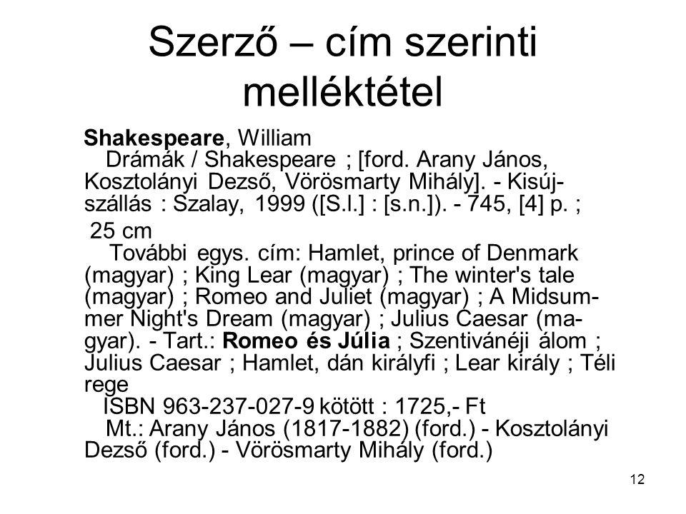 12 Szerző – cím szerinti melléktétel Shakespeare, William Drámák / Shakespeare ; [ford. Arany János, Kosztolányi Dezső, Vörösmarty Mihály]. - Kisúj- s
