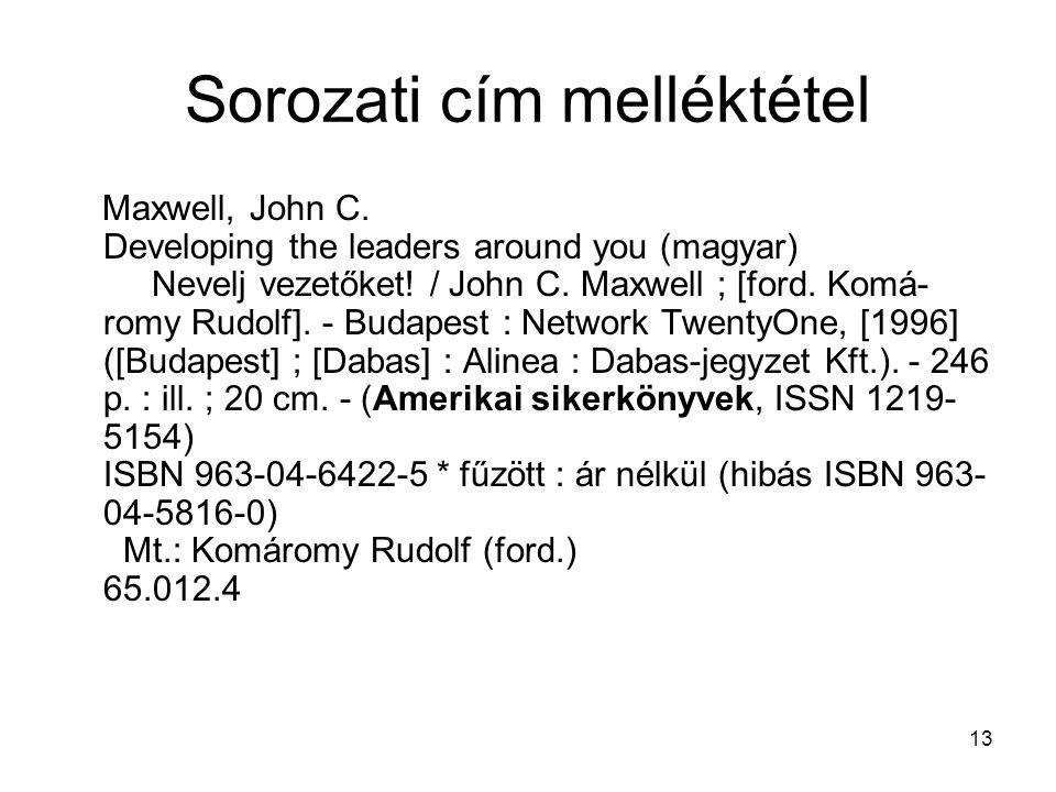 13 Sorozati cím melléktétel Maxwell, John C. Developing the leaders around you (magyar) Nevelj vezetőket! / John C. Maxwell ; [ford. Komá- romy Rudolf