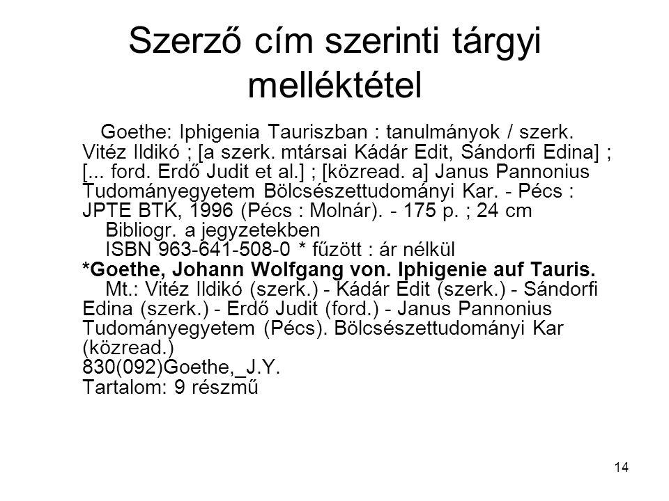 14 Szerző cím szerinti tárgyi melléktétel Goethe: Iphigenia Tauriszban : tanulmányok / szerk. Vitéz Ildikó ; [a szerk. mtársai Kádár Edit, Sándorfi Ed