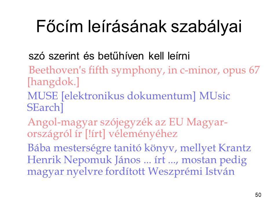 50 Főcím leírásának szabályai szó szerint és betűhíven kell leírni Beethoven′s fifth symphony, in c-minor, opus 67 [hangdok.] MUSE [elektronikus dokum