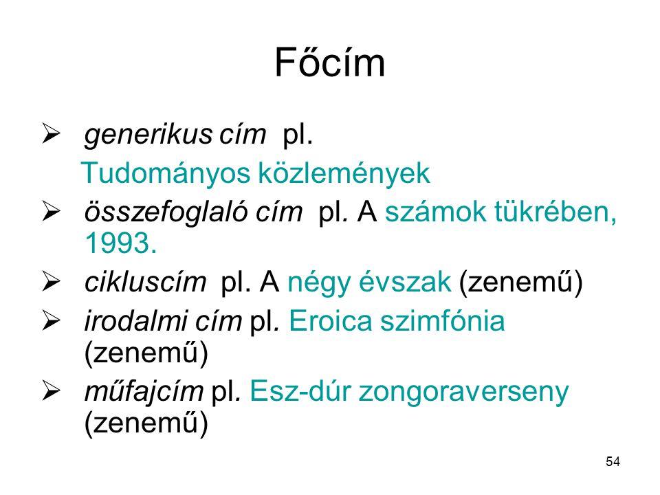 54 Főcím  generikus cím pl. Tudományos közlemények  összefoglaló cím pl. A számok tükrében, 1993.  cikluscím pl. A négy évszak (zenemű)  irodalmi