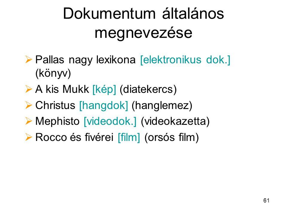 61 Dokumentum általános megnevezése  Pallas nagy lexikona [elektronikus dok.] (könyv)  A kis Mukk [kép] (diatekercs)  Christus [hangdok] (hanglemez