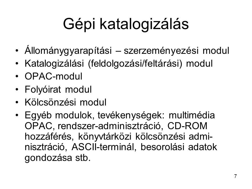 7 Gépi katalogizálás •Állománygyarapítási – szerzeményezési modul •Katalogizálási (feldolgozási/feltárási) modul •OPAC-modul •Folyóirat modul •Kölcsön
