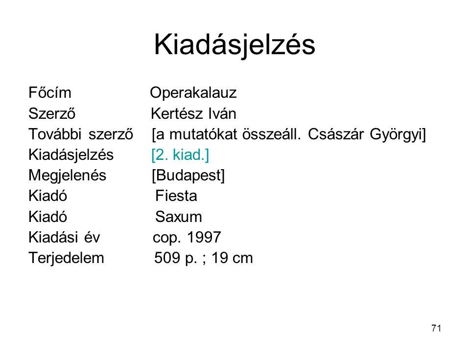 71 Kiadásjelzés Főcím Operakalauz Szerző Kertész Iván További szerző [a mutatókat összeáll. Császár Györgyi] Kiadásjelzés [2. kiad.] Megjelenés [Budap