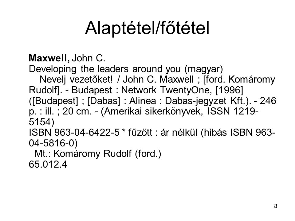 8 Alaptétel/főtétel Maxwell, John C. Developing the leaders around you (magyar) Nevelj vezetőket! / John C. Maxwell ; [ford. Komáromy Rudolf]. - Budap