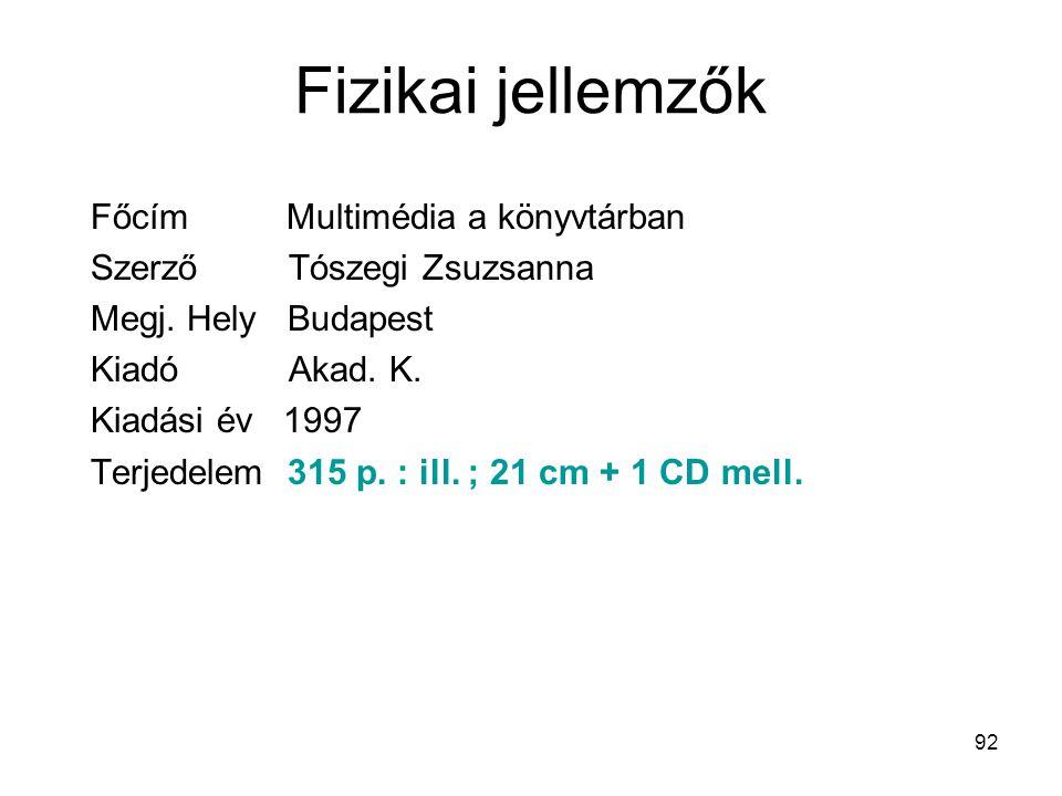 92 Fizikai jellemzők Főcím Multimédia a könyvtárban Szerző Tószegi Zsuzsanna Megj. Hely Budapest Kiadó Akad. K. Kiadási év 1997 Terjedelem 315 p. :