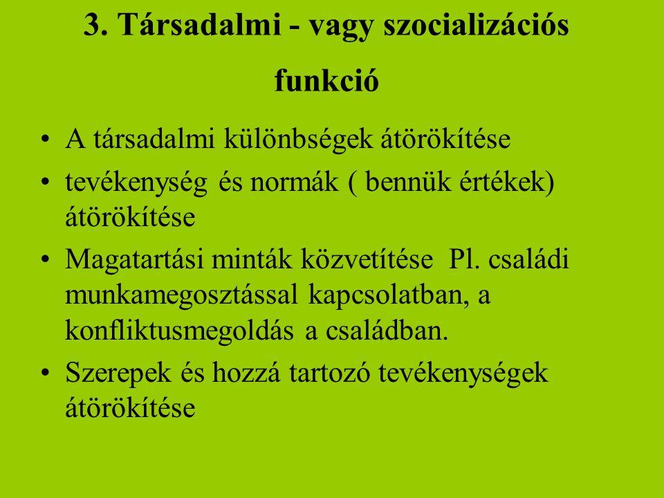 3. Társadalmi - vagy szocializációs funkció •A társadalmi különbségek átörökítése •tevékenység és normák ( bennük értékek) átörökítése •Magatartási mi