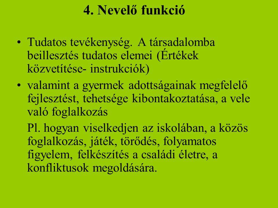 4. Nevelő funkció •Tudatos tevékenység. A társadalomba beillesztés tudatos elemei (Értékek közvetítése- instrukciók) •valamint a gyermek adottságainak