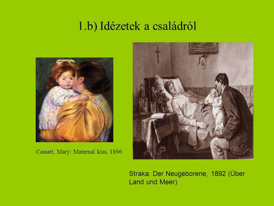 1.b) Idézetek a családról Cassatt, Mary: Maternal kiss, 1896 Straka: Der Neugeborene, 1892 (Über Land und Meer)