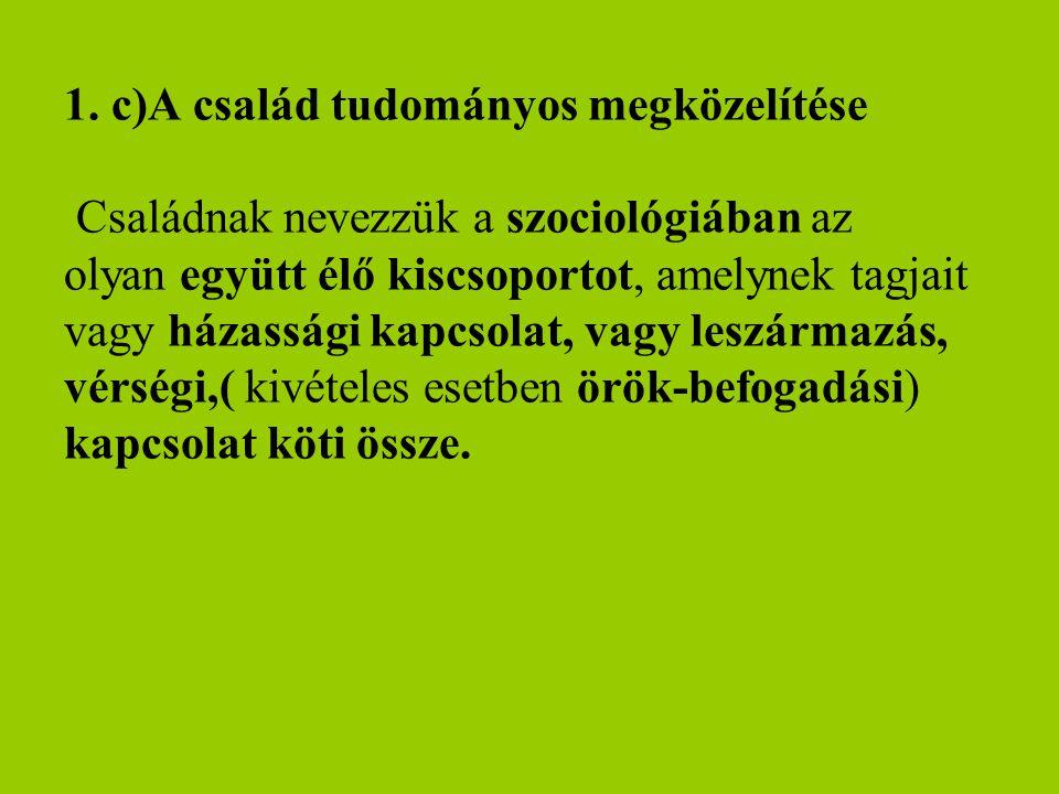 1. c)A család tudományos megközelítése Családnak nevezzük a szociológiában az olyan együtt élő kiscsoportot, amelynek tagjait vagy házassági kapcsolat