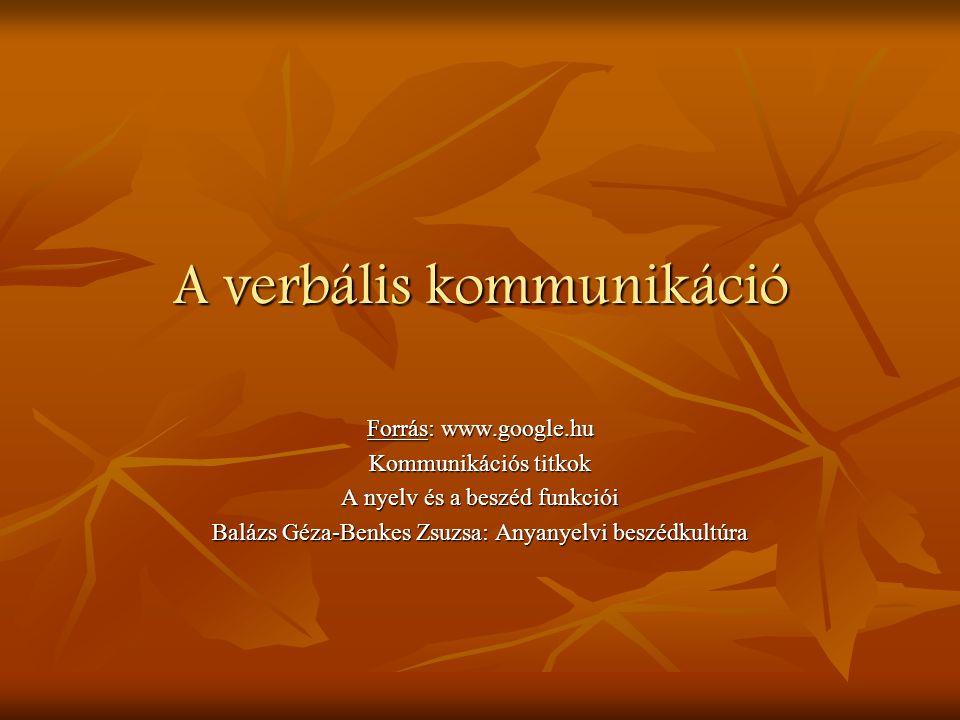 A verbális kommunikáció Forrás: www.google.hu Kommunikációs titkok A nyelv és a beszéd funkciói Balázs Géza-Benkes Zsuzsa: Anyanyelvi beszédkultúra