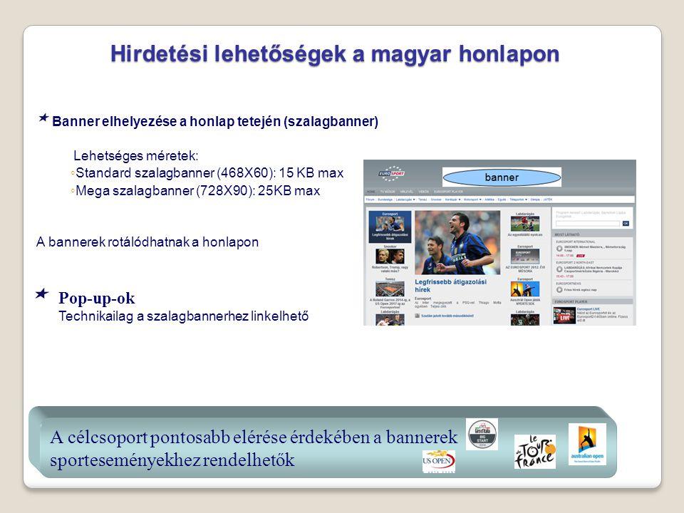 Banner elhelyezése a honlap tetején (szalagbanner) Lehetséges méretek: ◦ Standard szalagbanner (468X60): 15 KB max ◦ Mega szalagbanner (728X90): 25KB max A bannerek rotálódhatnak a honlapon Hirdetési lehetőségek a magyar honlapon Hirdetési lehetőségek a magyar honlapon Pop-up-ok Technikailag a szalagbannerhez linkelhető A célcsoport pontosabb elérése érdekében a bannerek sporteseményekhez rendelhetők A célcsoport pontosabb elérése érdekében a bannerek sporteseményekhez rendelhetők