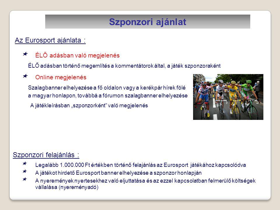 """Szponzori ajánlat ÉLŐ adásban történő megemlítés a kommentátorok által, a játék szponzoraként Szalagbanner elhelyezése a fő oldalon vagy a kerékpár hírek fölé a magyar honlapon, továbbá a fórumon szalagbanner elhelyezése ÉLŐ adásban való megjelenés Online megjelenés Az Eurosport ajánlata : Szponzori felajánlás : Legalább 1.000.000 Ft értékben történő felajánlás az Eurosport játékához kapcsolódva A játékot hirdető Eurosport banner elhelyezése a szponzor honlapján A nyeremények nyertesekhez való eljuttatása és az ezzel kapcsolatban felmerülő költségek vállalása (nyereményadó) A játékleírásban """"szponzorként való megjelenés"""