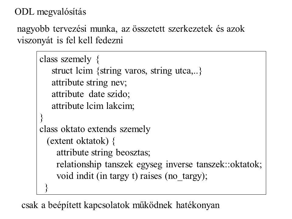 ODL megvalósítás class szemely { struct lcim {string varos, string utca,..} attribute string nev; attribute date szido; attribute lcim lakcim; } class