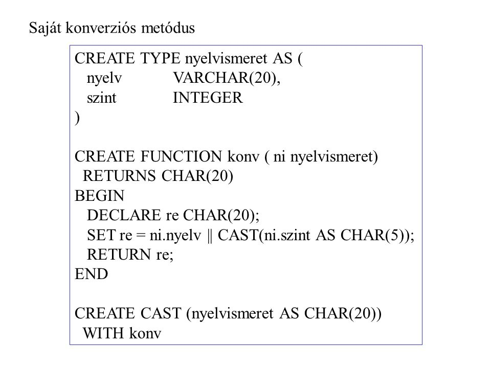 Saját konverziós metódus CREATE TYPE nyelvismeret AS ( nyelvVARCHAR(20), szintINTEGER ) CREATE FUNCTION konv ( ni nyelvismeret) RETURNS CHAR(20) BEGIN DECLARE re CHAR(20); SET re = ni.nyelv || CAST(ni.szint AS CHAR(5)); RETURN re; END CREATE CAST (nyelvismeret AS CHAR(20)) WITH konv