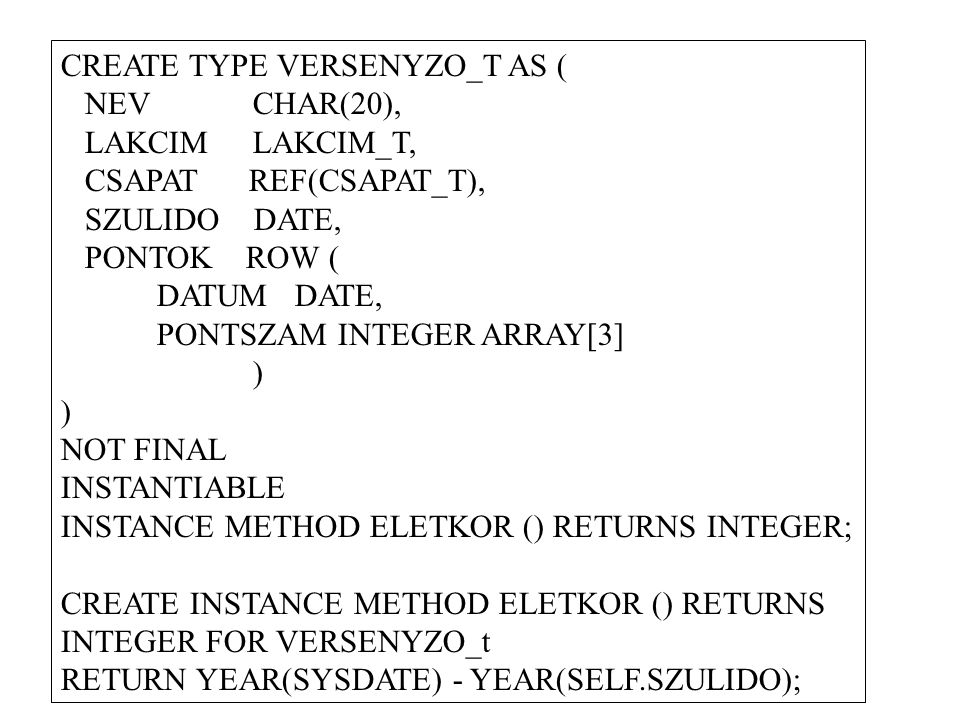 CREATE TYPE VERSENYZO_T AS ( NEVCHAR(20), LAKCIM LAKCIM_T, CSAPAT REF(CSAPAT_T), SZULIDO DATE, PONTOK ROW ( DATUM DATE, PONTSZAM INTEGER ARRAY[3] ) NOT FINAL INSTANTIABLE INSTANCE METHOD ELETKOR () RETURNS INTEGER; CREATE INSTANCE METHOD ELETKOR () RETURNS INTEGER FOR VERSENYZO_t RETURN YEAR(SYSDATE) - YEAR(SELF.SZULIDO);
