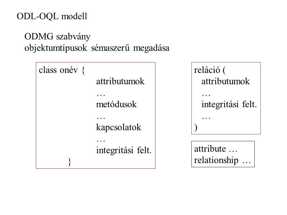 ODL-OQL modell ODMG szabvány objektumtípusok sémaszerű megadása class onév { attributumok … metódusok … kapcsolatok … integritási felt. } reláció ( at