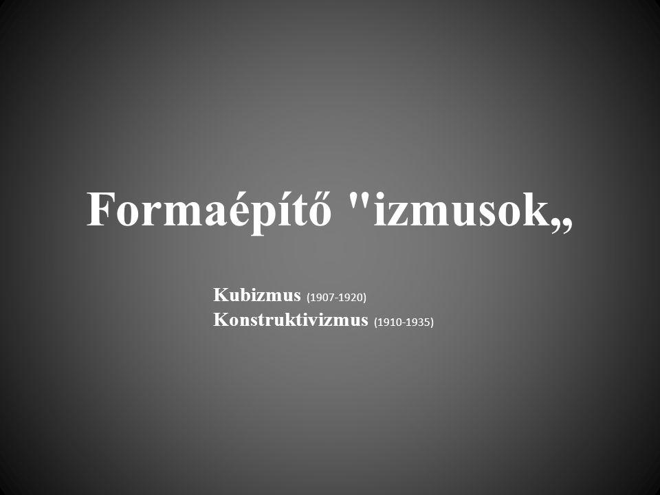 """Formaépítő izmusok"""" Kubizmus (1907-1920) Konstruktivizmus (1910-1935)"""